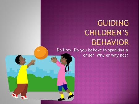 Do Now: Do you believe in spanking a child? Why or why not?
