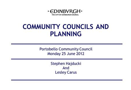 COMMUNITY COUNCILS AND PLANNING Portobello Community Council Monday 25 June 2012 Stephen Hajducki And Lesley Carus.
