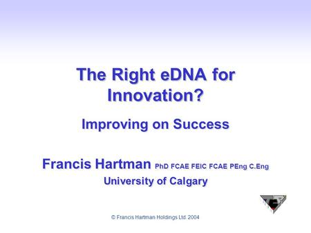 © Francis Hartman Holdings Ltd. 2004 The Right eDNA for Innovation? Improving on Success Francis Hartman PhD FCAE FEIC FCAE PEng C.Eng University of Calgary.