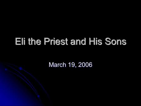 Eli the Priest and His Sons March 19, 2006. One of the places that the Lord insists on keeping pure and holy is His House One of the places that the Lord.