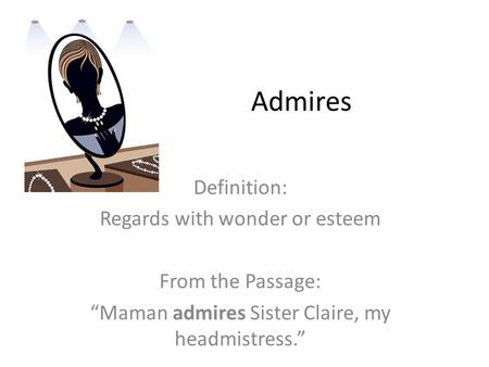 "Admires Definition: Regards with wonder or esteem From the Passage: ""Maman admires Sister Claire, my headmistress."""