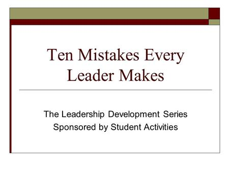 Ten Mistakes Every Leader Makes The Leadership Development Series Sponsored by Student Activities.