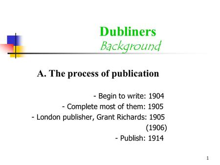 1 Dubliners Background A. The process of publication - Begin to write: 1904 - Complete most of them: 1905 - London publisher, Grant Richards: 1905 (1906)