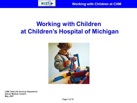 Working with Children at CHM Page 1 of 15 CHM Child Life Services Department Detroit Medical Center© May, 2007 Working with Children at Children's Hospital.