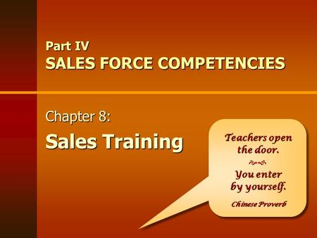 Part IV SALES FORCE COMPETENCIES Teachers open the door. You enter  You enter by yourself. Chinese Proverb Teachers open the door. You enter  You enter.