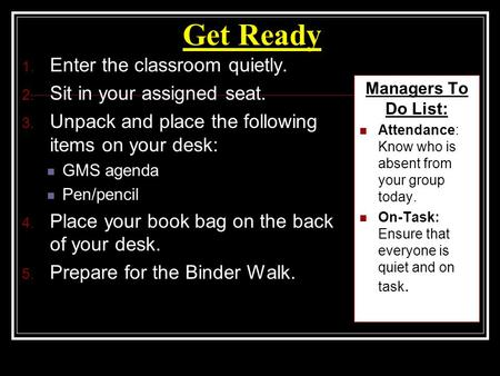 Get Ready 1. Enter the classroom quietly. 2. Sit in your assigned seat. 3. Unpack and place the following items on your desk: GMS agenda Pen/pencil 4.
