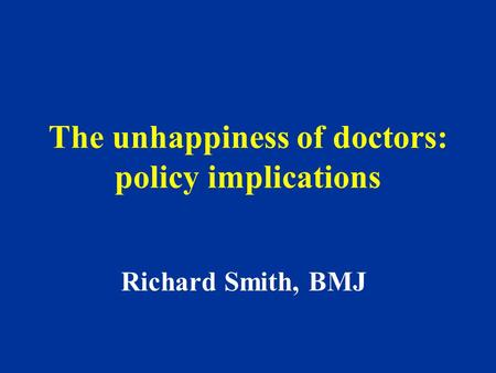 The unhappiness of doctors: policy implications Richard Smith, BMJ.