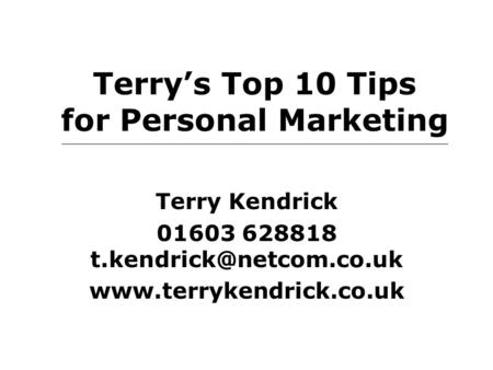 Terry's Top 10 Tips for Personal Marketing Terry Kendrick 01603 628818