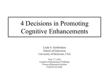 4 Decisions in Promoting Cognitive Enhancements Linda S. Gottfredson School of Education University of Delaware, USA June 27, 2009 Cognitive Enhancement.