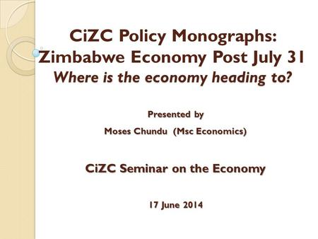 Where is the economy heading to? CiZC Policy Monographs: Zimbabwe Economy Post July 31 Where is the economy heading to? Presented by Moses Chundu (Msc.