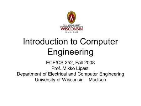Introduction to Computer Engineering ECE/CS 252, Fall 2008 Prof. Mikko Lipasti Department of Electrical and Computer Engineering University of Wisconsin.