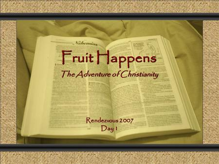 Fruit Happens The Adventure of Christianity Comunicación y Gerencia Rendezvous 2007 Day 1.
