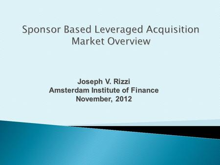 Joseph V. Rizzi Amsterdam Institute of Finance November, 2012 Sponsor Based Leveraged Acquisition Market Overview.