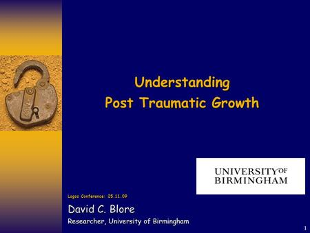 1 Understanding Post Traumatic Growth Logos Conference: 25.11.09 David C. Blore Researcher, University of Birmingham.