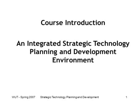 WUT - Spring 2007Strategic Technology Planning and Development1 Course Introduction An Integrated Strategic Technology Planning and Development Environment.