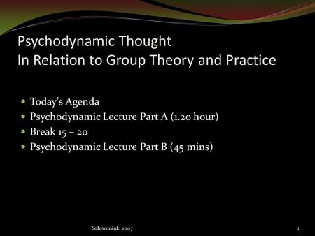 Psychodynamic Thought In Relation to Group Theory and Practice Today's Agenda Psychodynamic Lecture Part A (1.2o hour) Break 15 – 20 Psychodynamic Lecture.