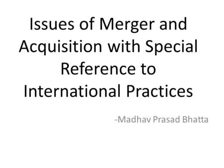 Issues of <strong>Merger</strong> <strong>and</strong> <strong>Acquisition</strong> with Special Reference to International Practices Madhav Prasad Bhatta.
