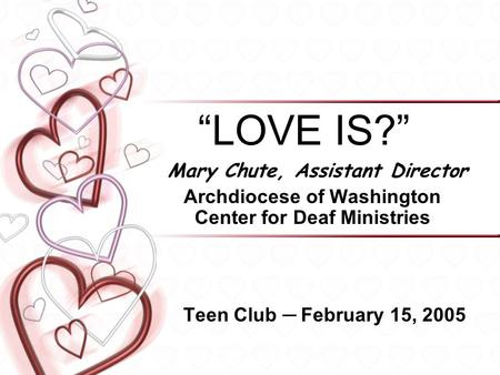 """LOVE IS?"" Mary Chute, Assistant Director Archdiocese of Washington Center for Deaf Ministries Teen Club ─ February 15, 2005."