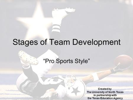 "Stages of Team Development ""Pro Sports Style"" Created by The University of North Texas in partnership with the Texas Education Agency."