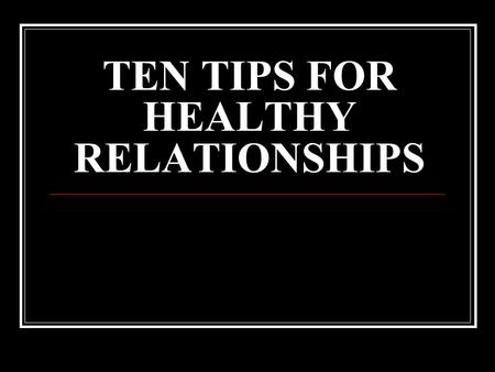 TEN TIPS FOR HEALTHY RELATIONSHIPS