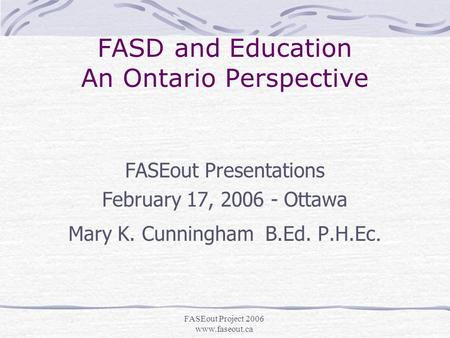 FASEout Project 2006 www.faseout.ca FASD and Education An Ontario Perspective FASEout Presentations February 17, 2006 - Ottawa Mary K. Cunningham B.Ed.