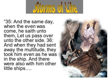 """35: And the same day, when the even was come, he saith unto them, Let us pass over unto the other side. 36: And when they had sent away the multitude,"