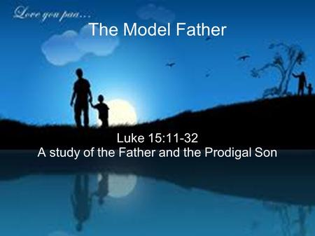 The Model Father Luke 15:11-32 A study of the Father and the Prodigal Son.
