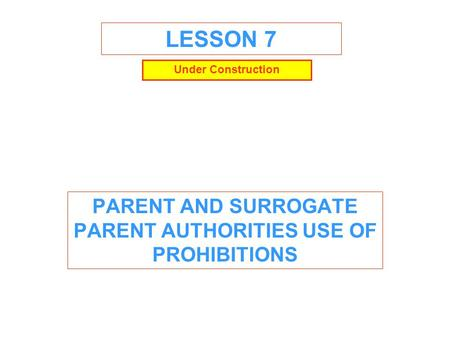 LESSON 7 PARENT AND SURROGATE PARENT AUTHORITIES USE OF PROHIBITIONS Under Construction.