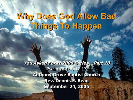 Why Does God Allow Bad Things To Happen You Asked For It 2006 Series – Part 10 Psalm 73:1-3, 12-17 Anthony Grove Baptist Church Rev. Dennis E. Bean September.