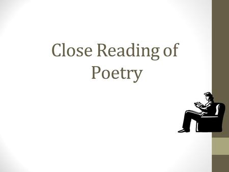 Close Reading of Poetry. Close Reading – An Overview Literary Analysis requires that one not only read the text, but look closely at what the author is.