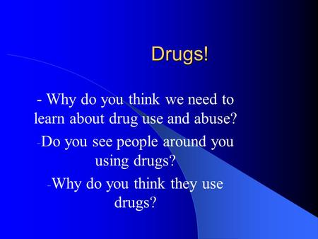 Drugs! - Why do you think we need to learn about drug use and abuse?