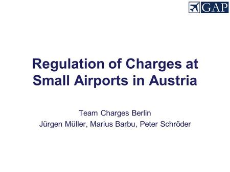 Regulation of Charges at Small Airports in Austria Team Charges Berlin Jürgen Müller, Marius Barbu, Peter Schröder.