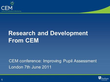 1 Research and Development From CEM CEM conference: Improving Pupil Assessment London 7th June 2011.