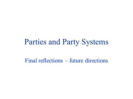 Parties and Party Systems Final reflections – future directions.