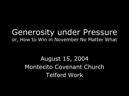 Generosity under Pressure or, How to Win in November No Matter What August 15, 2004 Montecito Covenant Church Telford Work.