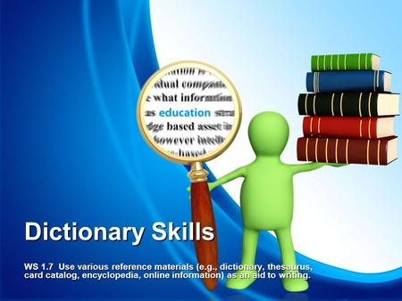 Dictionary Skills WS 1.7 Use various reference materials (e.g., dictionary, thesaurus, card catalog, encyclopedia, online information) as an aid to writing.
