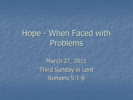Hope - When Faced with Problems March 27, 2011 Third Sunday in Lent Romans 5:1-8.
