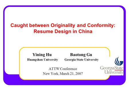 Caught between Originality and Conformity: Resume Design in China Yining Hu Baotong Gu Huangshan University Georgia State University ATTW Conference New.