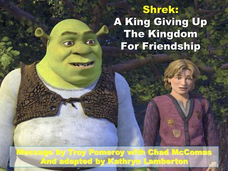 Shrek: A King Giving Up The Kingdom For Friendship Message by Troy Pomeroy with Chad McComas And adapted by Kathryn Lamberton.