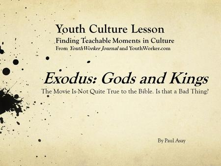 Exodus: Gods and Kings The Movie Is Not Quite True to the Bible. Is that a Bad Thing? Youth Culture Lesson Finding Teachable Moments in Culture From YouthWorker.