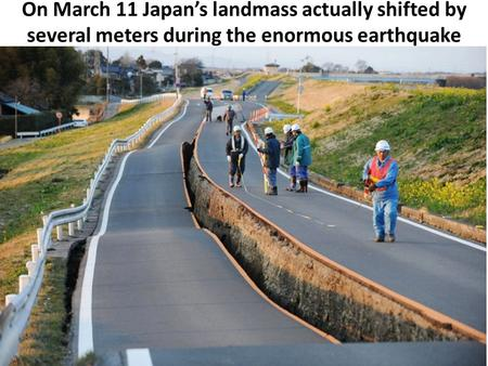 On March 11 Japan's landmass actually shifted by several meters during the enormous earthquake.