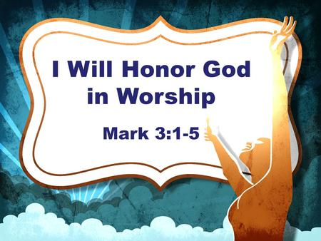"I Will Honor God in Worship Mark 3:1-5. ""Another time he went into the synagogue, and a man with a shriveled hand was there. Some of them were looking."