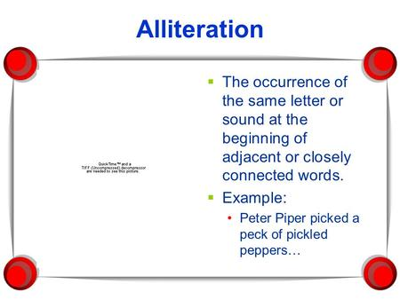 Alliteration  The occurrence of the same letter or sound at the beginning of adjacent or closely connected words.  Example: Peter Piper picked a peck.