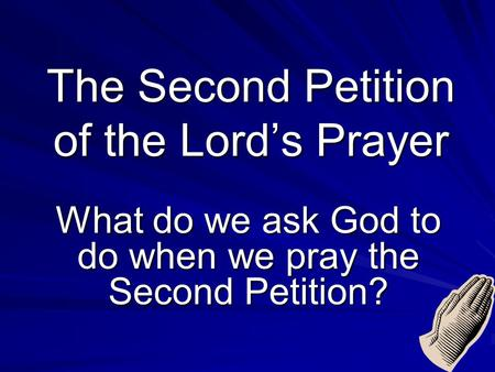 The Second Petition of the Lord's Prayer What do we ask God to do when we pray the Second Petition?