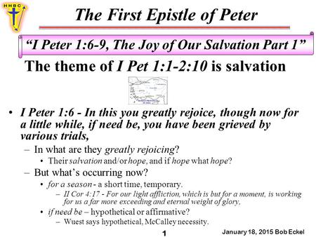 "The First Epistle of Peter January 18, 2015 Bob Eckel 1 ""I Peter 1:6-9, The Joy of Our Salvation Part 1"" The theme of I Pet 1:1-2:10 is salvation I Peter."