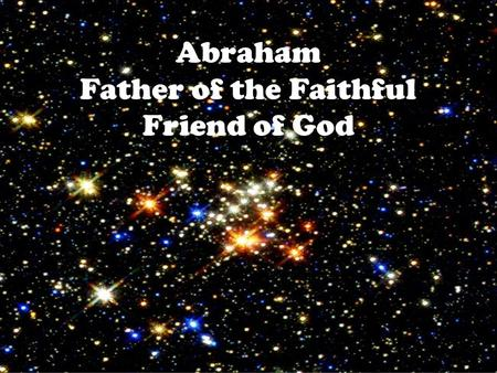 Abraham Father of the Faithful Friend of God. Where is the Harmony of Genesis and Romans 4? We look at what we are now, God looks to what we will become.