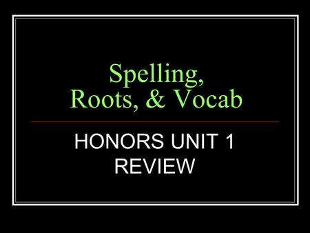 Spelling, Roots, & Vocab HONORS UNIT 1 REVIEW. Root Meaning SCEND to climb ASCEND, DESCEND, CONDESCENDING.