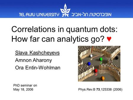 Correlations in quantum dots: How far can analytics go? ♥ Slava Kashcheyevs Amnon Aharony Ora Entin-Wohlman Phys.Rev.B 73,125338 (2006) PhD seminar on.