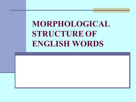 MORPHOLOGICAL STRUCTURE OF ENGLISH WORDS. Morphemes and Words WORD particular meaning particular sound form capable of a particular grammatical employment.
