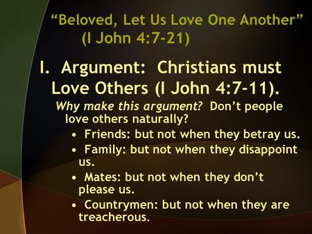 """Beloved, Let Us Love One Another"" (I John 4:7-21) I. Argument: Christians must Love Others (I John 4:7-11). Why make this argument? Don't people love."